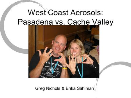 West Coast Aerosols: Pasadena vs. Cache Valley Greg Nichols & Erika Sahlman.