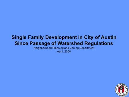 Single Family Development in City of Austin Since Passage of Watershed Regulations Neighborhood Planning and Zoning Department April, 2008.