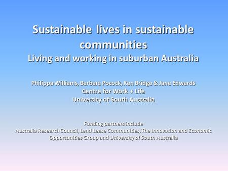 Sustainable lives in sustainable communities Living and working in suburban Australia Philippa Williams, Barbara Pocock, Ken Bridge & Jane Edwards Centre.