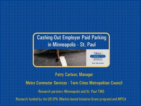 Cashing-Out Employer Paid Parking in Minneapolis - St. Paul Research partners: Minneapolis and St. Paul TMO Research funded by the US EPA (Market-based.