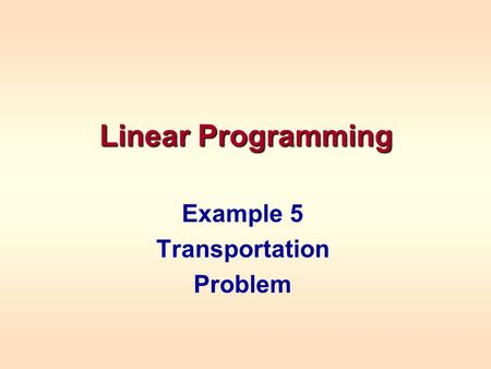 Linear Programming Example 5 Transportation Problem.