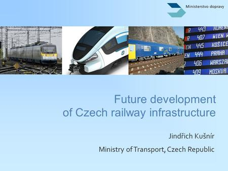 Jindřich Kušnír Ministry of Transport, Czech Republic Future development of Czech railway infrastructure.