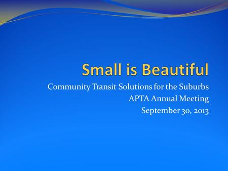 Community Transit Solutions for the Suburbs APTA Annual Meeting September 30, 2013.