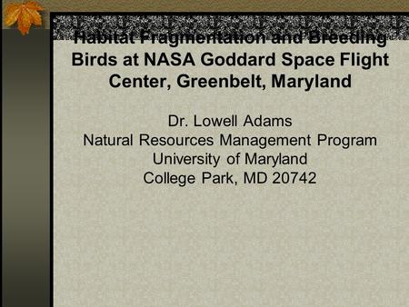 Habitat Fragmentation and Breeding Birds at NASA Goddard Space Flight Center, Greenbelt, Maryland Dr. Lowell Adams Natural Resources Management Program.