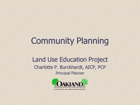 Community Planning Land Use Education Project Charlotte P. Burckhardt, AICP, PCP Principal Planner.