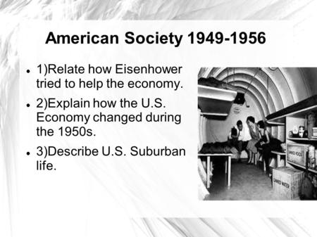 American Society 1949-1956 1)Relate how Eisenhower tried to help the economy. 2)Explain how the U.S. Economy changed during the 1950s. 3)Describe U.S.