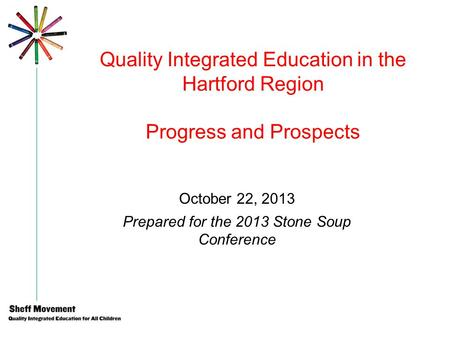 Quality Integrated Education in the Hartford Region Progress and Prospects October 22, 2013 Prepared for the 2013 Stone Soup Conference.