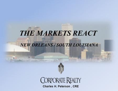 THE MARKETS REACT NEW ORLEANS / SOUTH LOUISIANA Charles H. Peterson, CRE.