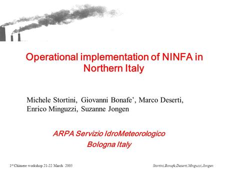 1 st Chimere workshop 21-22 March 2005Stortini,Bonafe,Deserti,Minguzzi,Jongen Operational implementation of NINFA in Northern Italy ARPA Servizio IdroMeteorologico.