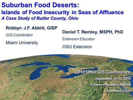 Suburban Food Deserts: Islands of Food Insecurity in Seas of Affluence A Case Study of Butler County, Ohio 2010 Ohio GIS Conference September 15-17, 2010.