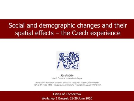 Cities of Tomorrow Workshop 1 Brussels 28-29 June 2010 Social and demographic changes and their spatial effects – the Czech experience Karel Maier Czech.