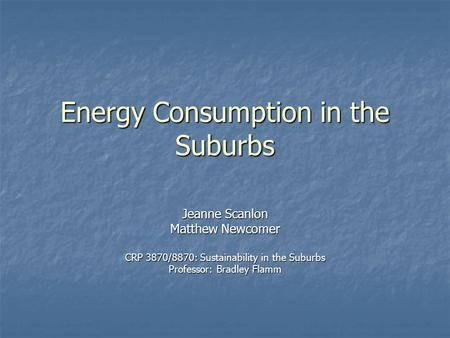 Energy Consumption in the Suburbs Jeanne Scanlon Matthew Newcomer CRP 3870/8870: Sustainability in the Suburbs Professor: Bradley Flamm.