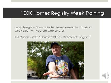 100K Homes Registry Week Training Loren Seeger – Alliance to End Homelessness in Suburban Cook County – Program Coordinator Teri Curran – West Suburban.