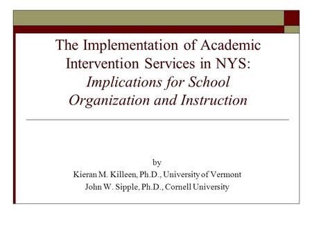 The Implementation of Academic Intervention Services in NYS: Implications for School Organization and Instruction by Kieran M. Killeen, Ph.D., University.