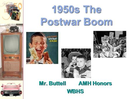 Mr. ButtellAMH Honors WBHS Mr. ButtellAMH Honors WBHS 1950s The Postwar Boom.