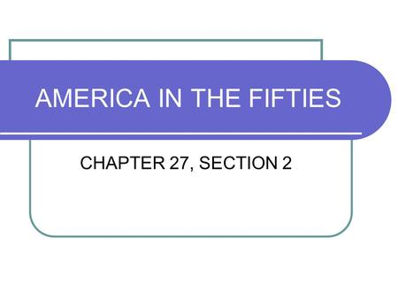 AMERICA IN THE FIFTIES CHAPTER 27, SECTION 2.