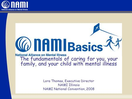 The fundamentals of caring for you, your family, and your child with mental illness Lora Thomas, Executive Director NAMI Illinois NAMI National Convention,