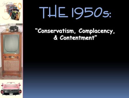"THE 1950s: ""Conservatism, Complacency, & Contentment"""