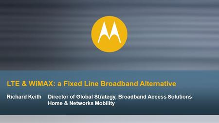 LTE & WiMAX: a Fixed Line Broadband Alternative Richard KeithDirector of Global Strategy, Broadband Access Solutions Home & Networks Mobility.