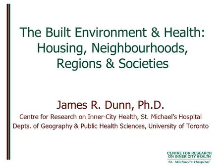 The Built Environment & Health: Housing, Neighbourhoods, Regions & Societies James R. Dunn, Ph.D. Centre for Research on Inner-City Health, St. Michael's.