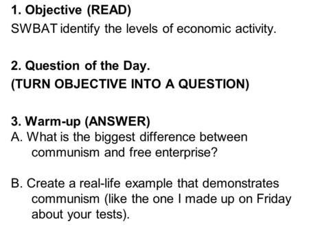 1. Objective (READ) SWBAT identify the levels of economic activity. 2. Question of the Day. (TURN OBJECTIVE INTO A QUESTION) 3. Warm-up (ANSWER) A. What.