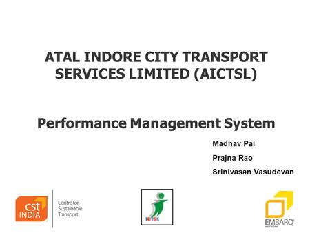ATAL INDORE CITY TRANSPORT SERVICES LIMITED (AICTSL) Performance Management System Madhav Pai Prajna Rao Srinivasan Vasudevan.