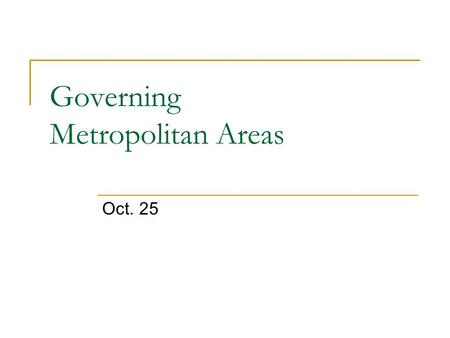 "Governing Metropolitan Areas Oct. 25. Two-Tier Metropolitan Government ""The basic theory of two-tier metropolitan government is simple: a metropolitan."