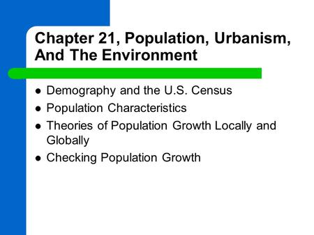 Chapter 21, Population, Urbanism, And The Environment Demography and the U.S. Census Population Characteristics Theories of Population Growth Locally and.