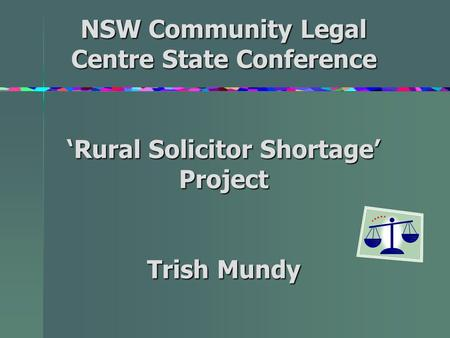 NSW Community Legal Centre State Conference 'Rural Solicitor Shortage' Project Trish Mundy.