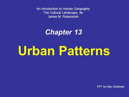 Chapter 13 Urban Patterns An Introduction to Human Geography The Cultural Landscape, 8e James M. Rubenstein PPT by Abe Goldman.