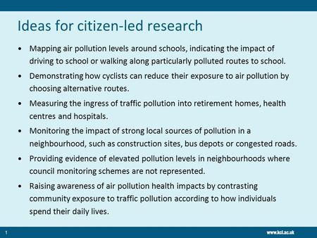 Ideas for citizen-led research Mapping air pollution levels around schools, indicating the impact of driving to school or walking along particularly polluted.