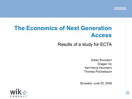 0 The Economics of Next Generation Access Results of a study for ECTA Dieter Elixmann Dragan Ilic Karl-Heinz Neumann Thomas Plückebaum Brussels, June 25,