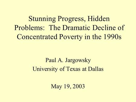 Stunning Progress, Hidden Problems: The Dramatic Decline of Concentrated Poverty in the 1990s Paul A. Jargowsky University of Texas at Dallas May 19, 2003.