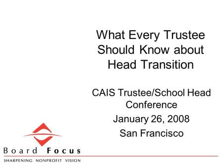 What Every Trustee Should Know about Head Transition CAIS Trustee/School Head Conference January 26, 2008 San Francisco.