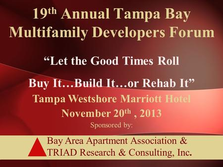 "Bay Area Apartment Association & TRIAD Research & Consulting, Inc. 19 th Annual Tampa Bay Multifamily Developers Forum ""Let the Good Times Roll Buy It…Build."