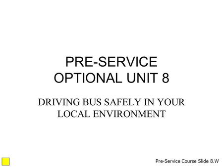 PRE-SERVICE OPTIONAL UNIT 8 DRIVING BUS SAFELY IN YOUR LOCAL ENVIRONMENT Pre-Service Course Slide 8.W.