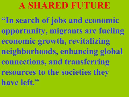 "A SHARED FUTURE ""In search of jobs and economic opportunity, migrants are fueling economic growth, revitalizing neighborhoods, enhancing global connections,"