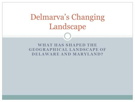 WHAT HAS SHAPED THE GEOGRAPHICAL LANDSCAPE OF DELAWARE AND MARYLAND? Delmarva's Changing Landscape.