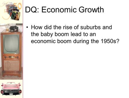 DQ: Economic Growth How did the rise of suburbs and the baby boom lead to an economic boom during the 1950s?