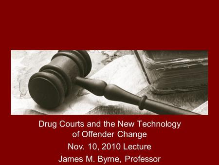 The Implementation and Impact of Drug Courts Drug Courts and the New Technology of Offender Change Nov. 10, 2010 Lecture James M. Byrne, Professor.