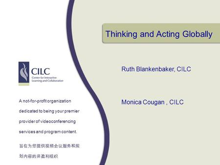 Thinking and Acting Globally Ruth Blankenbaker, CILC Monica Cougan, CILC A not-for-profit organization dedicated to being your premier provider of videoconferencing.
