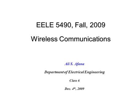 EELE 5490, Fall, 2009 Wireless Communications Ali S. Afana Department of Electrical Engineering Class 6 Dec. 4 th, 2009.