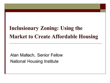 Inclusionary Zoning: Using the Market to Create Affordable Housing Alan Mallach, Senior Fellow National Housing Institute.