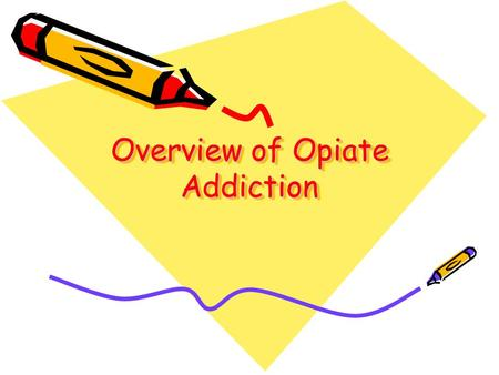 Overview of Opiate Addiction. Conflict of interest – 2 talks for Purdue about dangers of opioid addiction Bias – support patients in both abstinence and.