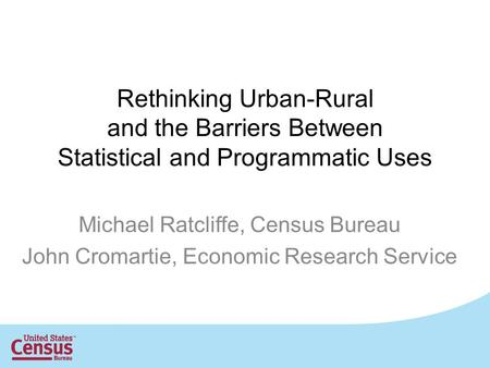 Rethinking Urban-Rural and the Barriers Between Statistical and Programmatic Uses Michael Ratcliffe, Census Bureau John Cromartie, Economic Research Service.