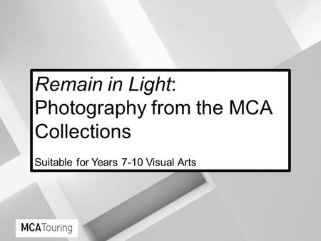 Remain in Light: Photography from the MCA Collections Suitable for Years 7-10 Visual Arts.