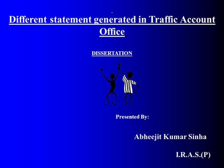 DISSERTATION Presented By: Abheejit Kumar Sinha I.R.A.S.(P) Different statement generated in Traffic Account Office.