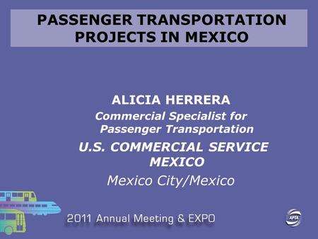 PASSENGER TRANSPORTATION PROJECTS IN MEXICO ALICIA HERRERA Commercial Specialist for Passenger Transportation U.S. COMMERCIAL SERVICE MEXICO Mexico City/Mexico.