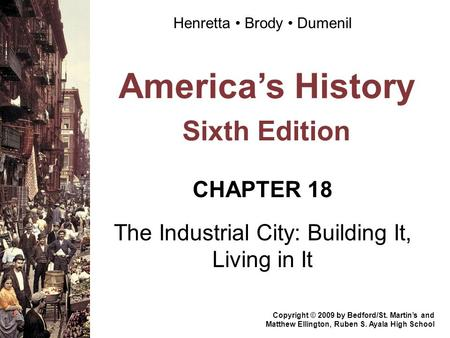 America's History Sixth Edition CHAPTER 18 The Industrial City: Building It, Living in It Copyright © 2009 by Bedford/St. Martin's and Matthew Ellington,