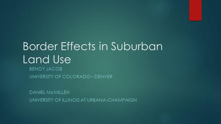 Border Effects in Suburban Land Use BENOY JACOB UNIVERSITY OF COLORADO – DENVER DANIEL McMILLEN UNIVERSITY OF ILLINOIS AT URBANA-CHAMPAIGN.